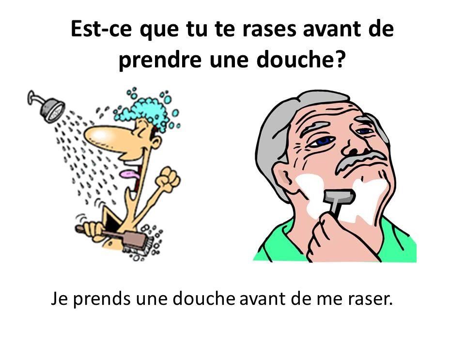 Est-ce que tu te rases avant de prendre une douche? Je prends une douche avant de me raser.
