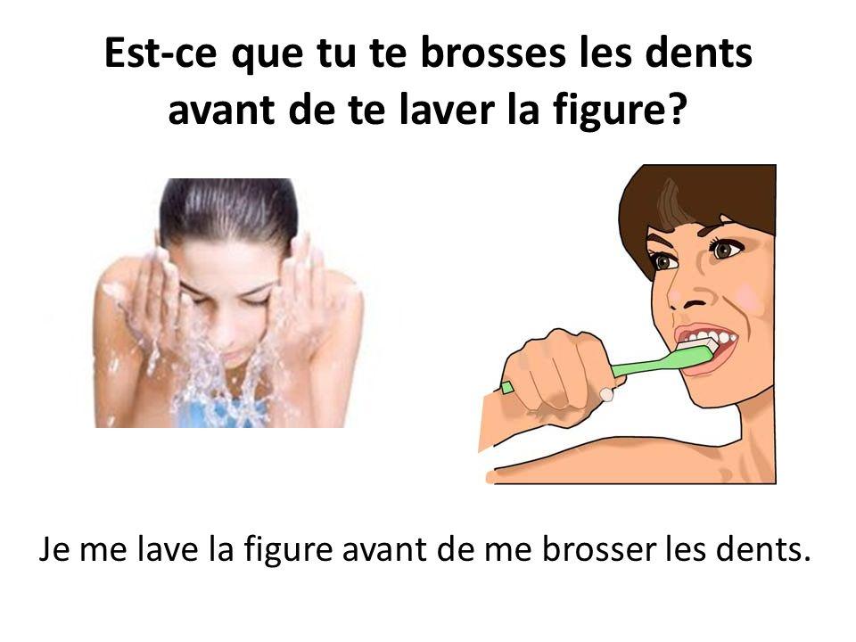 Est-ce que tu te brosses les dents avant de te laver la figure? Je me lave la figure avant de me brosser les dents.