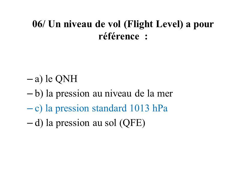 06/ Un niveau de vol (Flight Level) a pour référence : – a) le QNH – b) la pression au niveau de la mer – c) la pression standard 1013 hPa – d) la pre