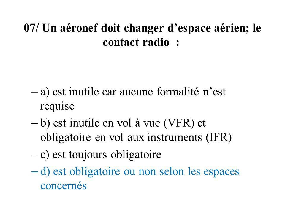 07/ Un aéronef doit changer despace aérien; le contact radio : – a) est inutile car aucune formalité nest requise – b) est inutile en vol à vue (VFR)
