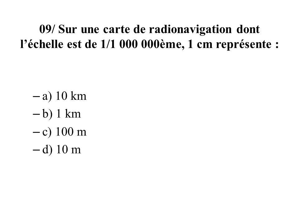 09/ Sur une carte de radionavigation dont léchelle est de 1/1 000 000ème, 1 cm représente : – a) 10 km – b) 1 km – c) 100 m – d) 10 m