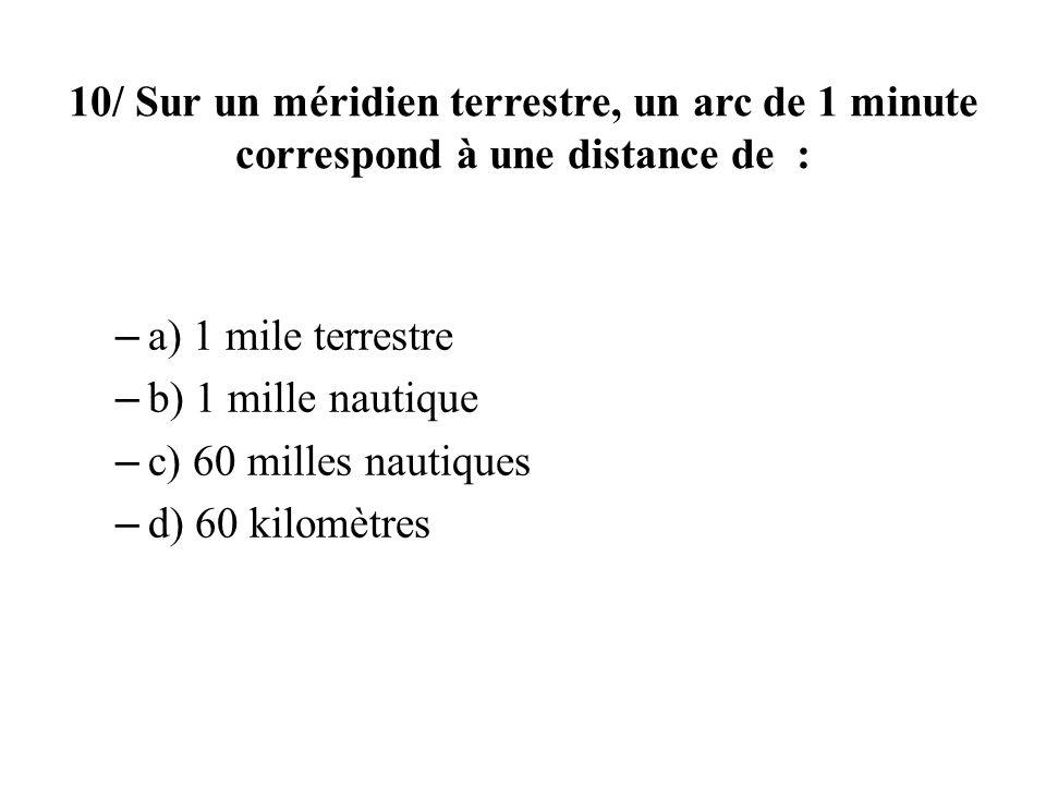 10/ Sur un méridien terrestre, un arc de 1 minute correspond à une distance de : – a) 1 mile terrestre – b) 1 mille nautique – c) 60 milles nautiques