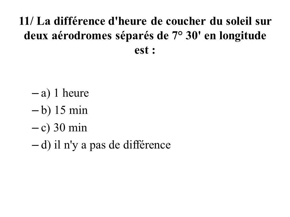 11/ La différence d'heure de coucher du soleil sur deux aérodromes séparés de 7° 30' en longitude est : – a) 1 heure – b) 15 min – c) 30 min – d) il n