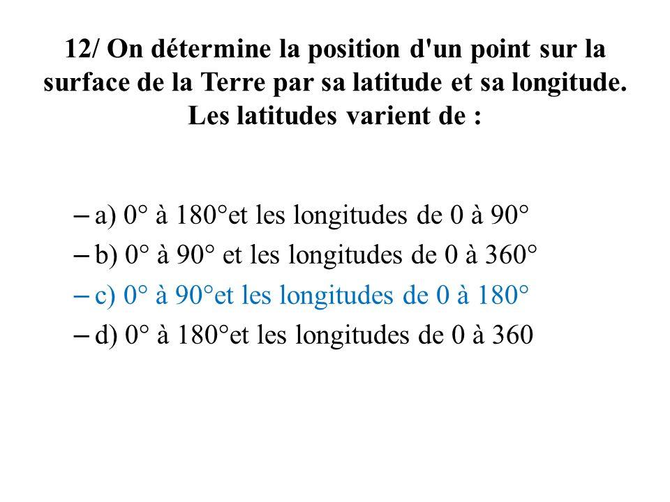 12/ On détermine la position d'un point sur la surface de la Terre par sa latitude et sa longitude. Les latitudes varient de : – a) 0° à 180°et les lo