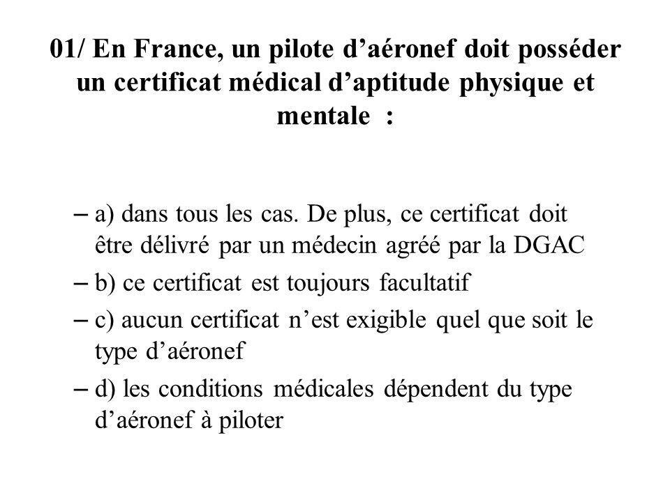 01/ En France, un pilote daéronef doit posséder un certificat médical daptitude physique et mentale : – a) dans tous les cas.