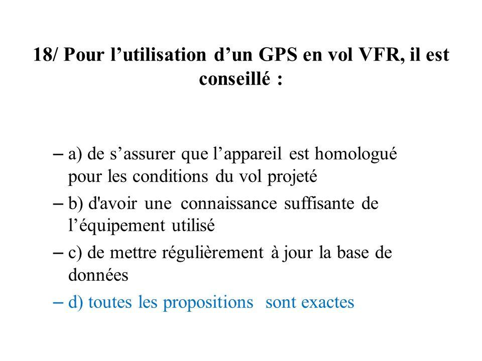 18/ Pour lutilisation dun GPS en vol VFR, il est conseillé : – a) de sassurer que lappareil est homologué pour les conditions du vol projeté – b) d'av