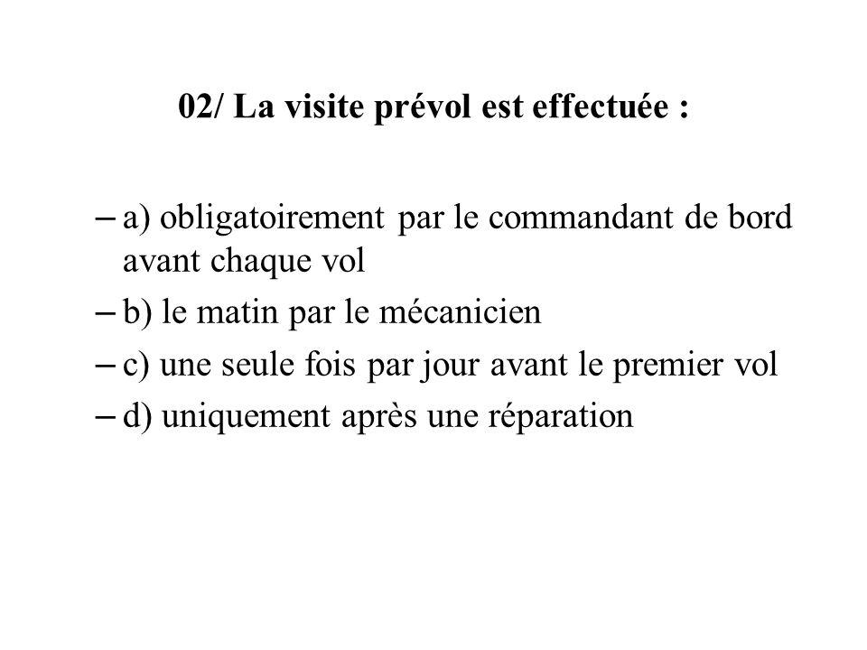 02/ La visite prévol est effectuée : – a) obligatoirement par le commandant de bord avant chaque vol – b) le matin par le mécanicien – c) une seule fo