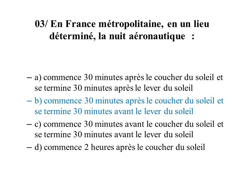 03/ En France métropolitaine, en un lieu déterminé, la nuit aéronautique : – a) commence 30 minutes après le coucher du soleil et se termine 30 minute