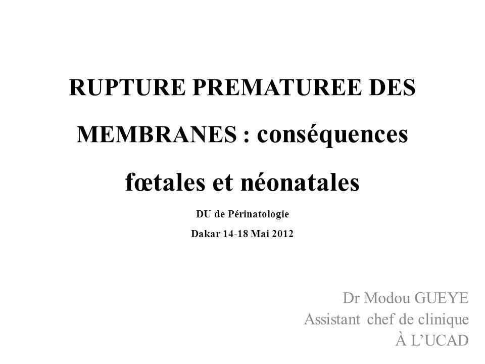 RUPTURE PREMATUREE DES MEMBRANES : conséquences fœtales et néonatales DU de Périnatologie Dakar 14-18 Mai 2012 Dr Modou GUEYE Assistant chef de cliniq
