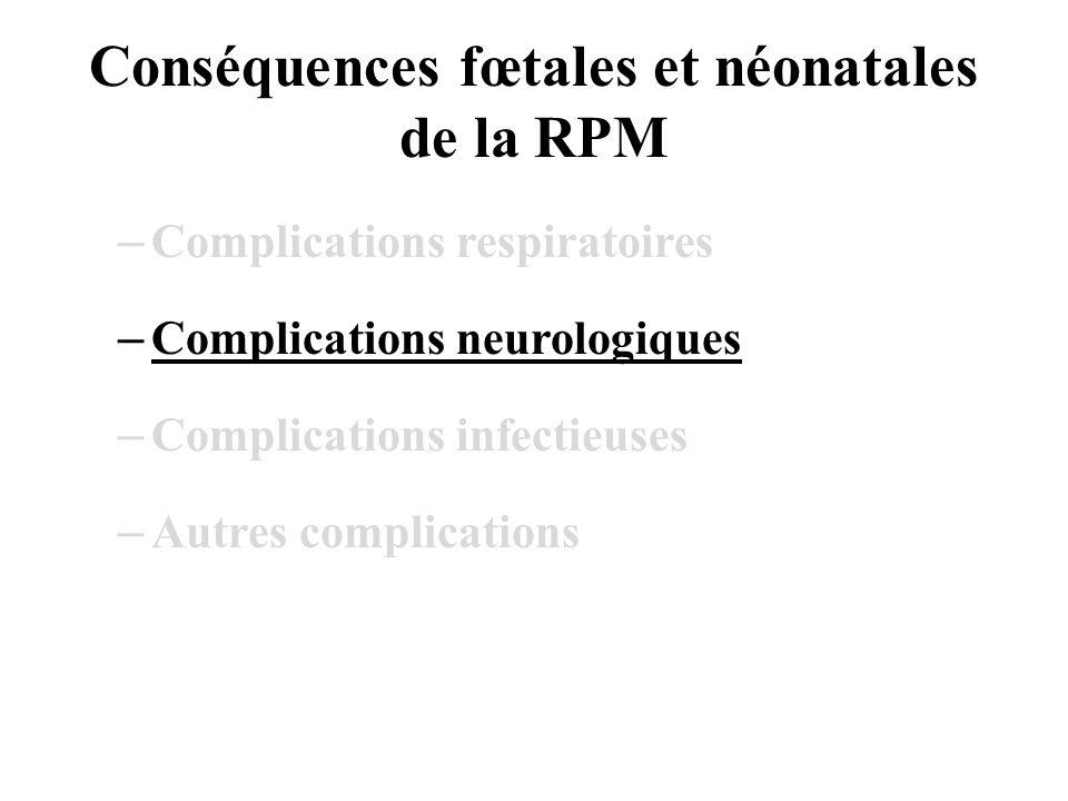 Conséquences fœtales et néonatales de la RPM –Complications respiratoires –Complications neurologiques –Complications infectieuses –Autres complicatio