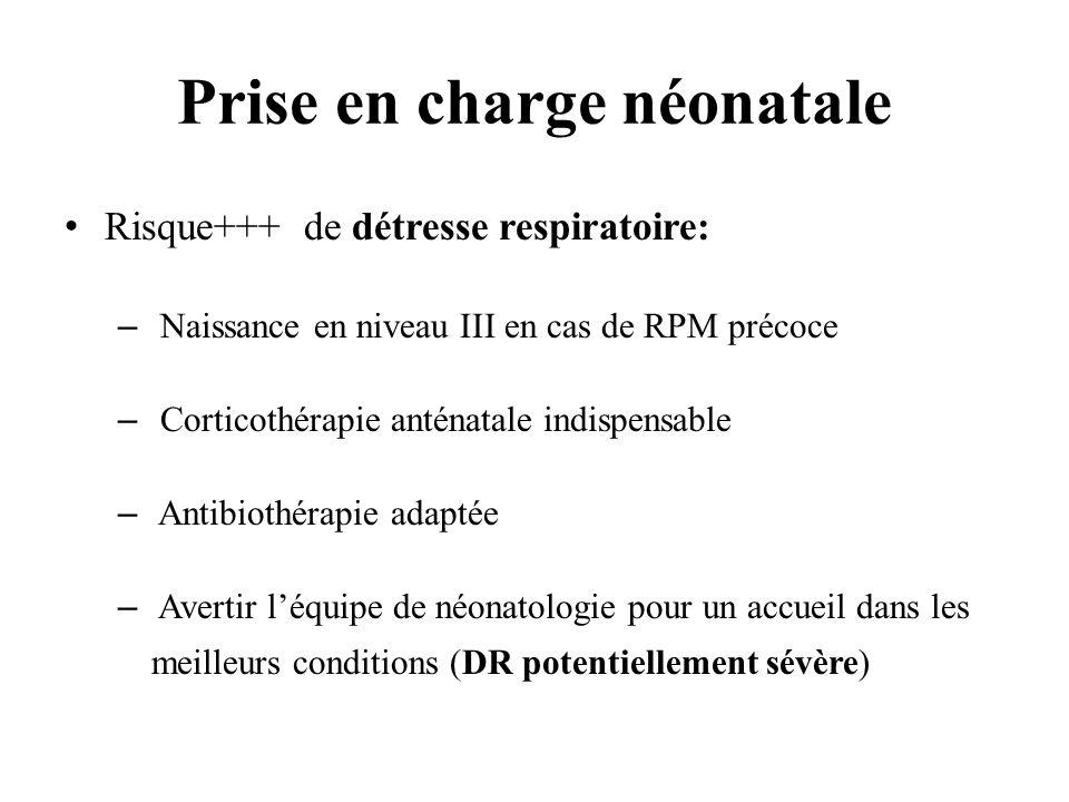 Prise en charge néonatale Risque+++ de détresse respiratoire: – Naissance en niveau III en cas de RPM précoce – Corticothérapie anténatale indispensab