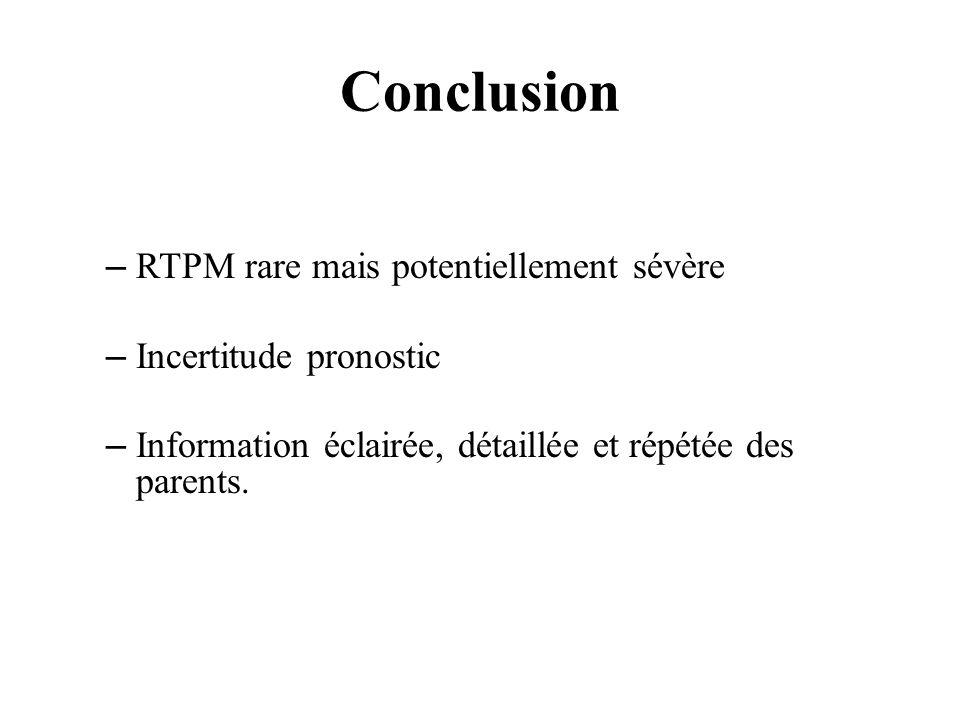 Conclusion –RTPM rare mais potentiellement sévère –Incertitude pronostic –Information éclairée, détaillée et répétée des parents.