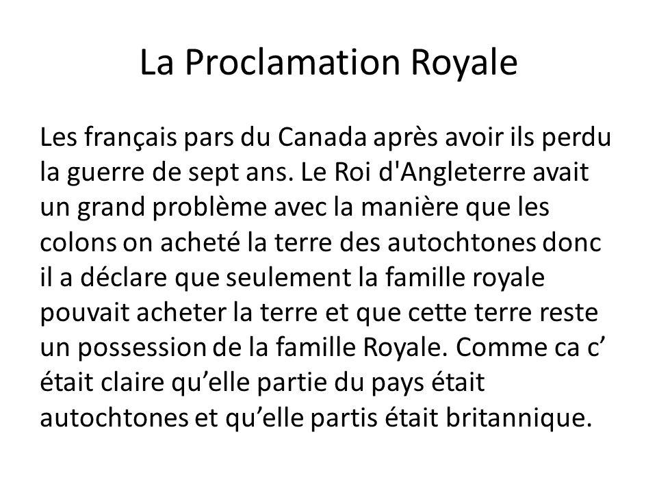 La Proclamation Royale Les français pars du Canada après avoir ils perdu la guerre de sept ans. Le Roi d'Angleterre avait un grand problème avec la ma