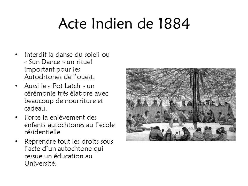 Acte Indien de 1884 Interdit la danse du soleil ou « Sun Dance » un rituel important pour les Autochtones de louest. Aussi le « Pot Latch » un cérémon