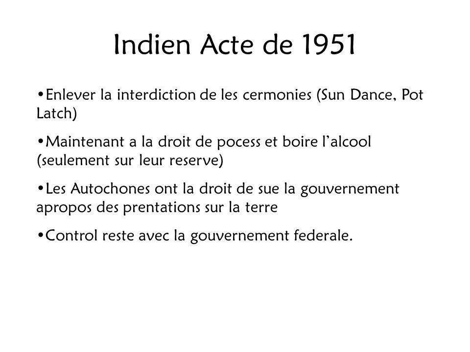 Indien Acte de 1951 Enlever la interdiction de les cermonies (Sun Dance, Pot Latch) Maintenant a la droit de pocess et boire lalcool (seulement sur le