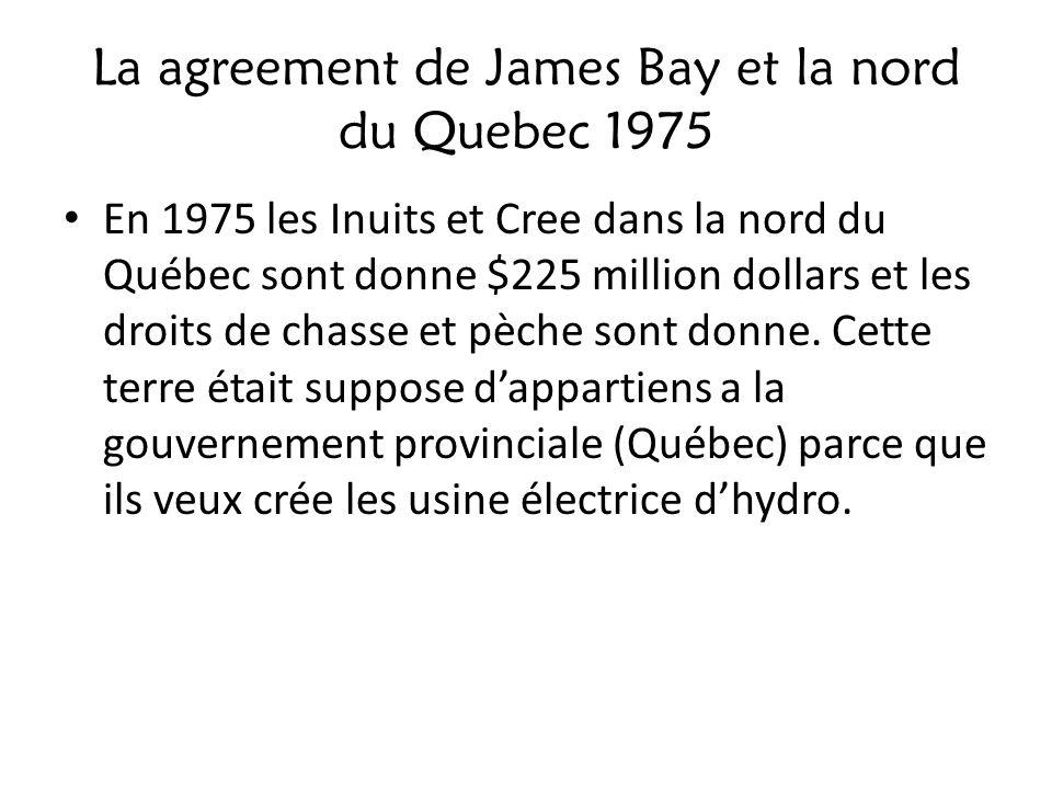 La agreement de James Bay et la nord du Quebec 1975 En 1975 les Inuits et Cree dans la nord du Québec sont donne $225 million dollars et les droits de