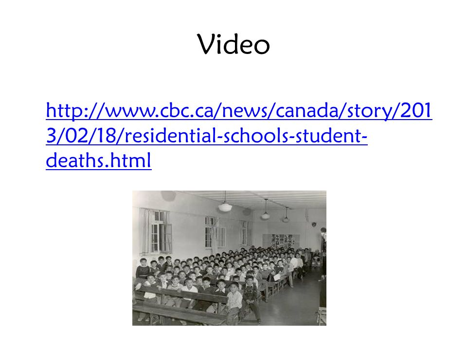 Video http://www.cbc.ca/news/canada/story/201 3/02/18/residential-schools-student- deaths.html http://www.cbc.ca/news/canada/story/201 3/02/18/residen