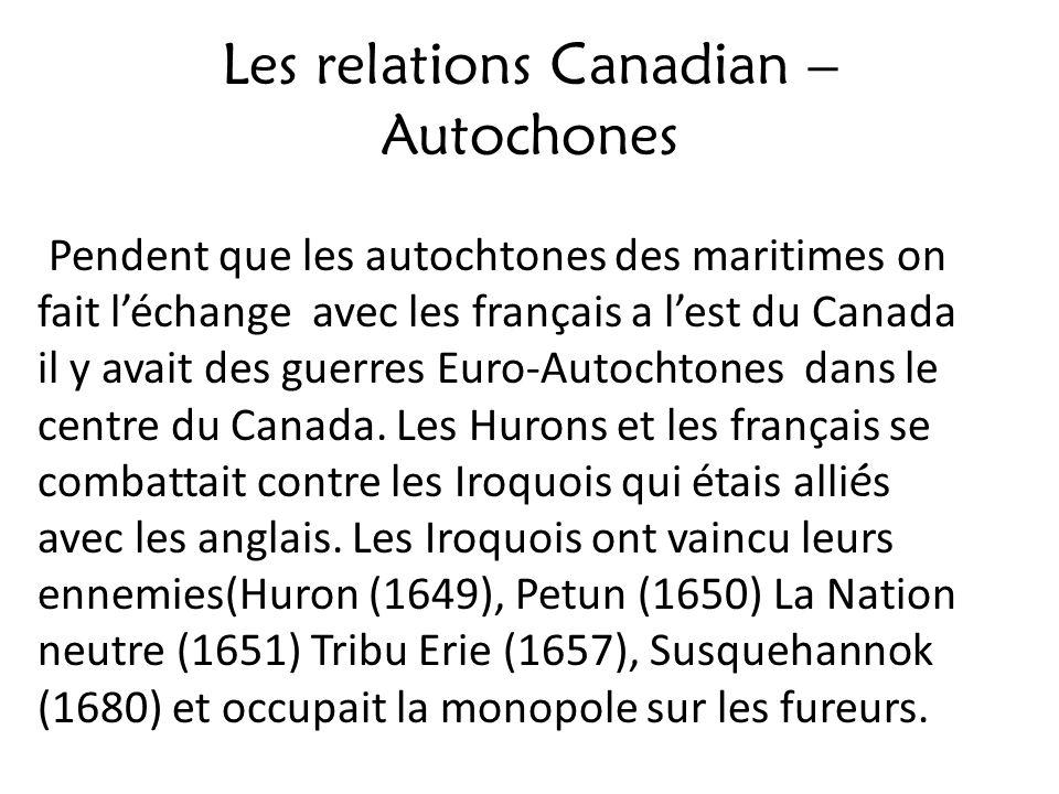 Les relations Canadian – Autochones Pendent que les autochtones des maritimes on fait léchange avec les français a lest du Canada il y avait des guerr