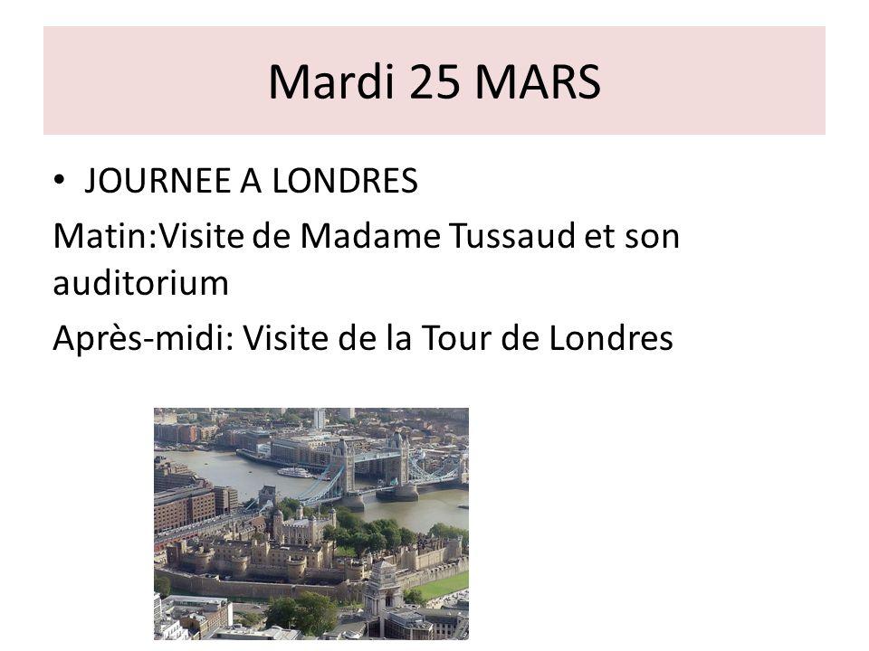 Mardi 25 MARS JOURNEE A LONDRES Matin:Visite de Madame Tussaud et son auditorium Après-midi: Visite de la Tour de Londres