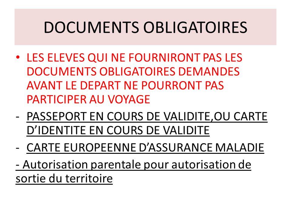 DOCUMENTS OBLIGATOIRES LES ELEVES QUI NE FOURNIRONT PAS LES DOCUMENTS OBLIGATOIRES DEMANDES AVANT LE DEPART NE POURRONT PAS PARTICIPER AU VOYAGE -PASSEPORT EN COURS DE VALIDITE,OU CARTE DIDENTITE EN COURS DE VALIDITE -CARTE EUROPEENNE DASSURANCE MALADIE - Autorisation parentale pour autorisation de sortie du territoire