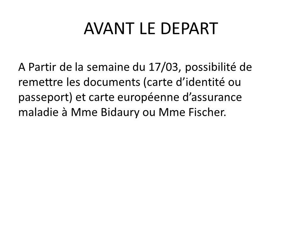 AVANT LE DEPART A Partir de la semaine du 17/03, possibilité de remettre les documents (carte didentité ou passeport) et carte européenne dassurance maladie à Mme Bidaury ou Mme Fischer.
