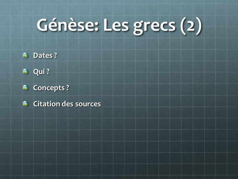 Génèse: Les grecs (2) Dates ? Qui ? Concepts ? Citation des sources
