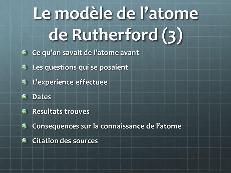 Le modèle de latome de Rutherford (3) Ce quon savait de latome avant Les questions qui se posaient Lexperience effectuee Dates Resultats trouves Conse