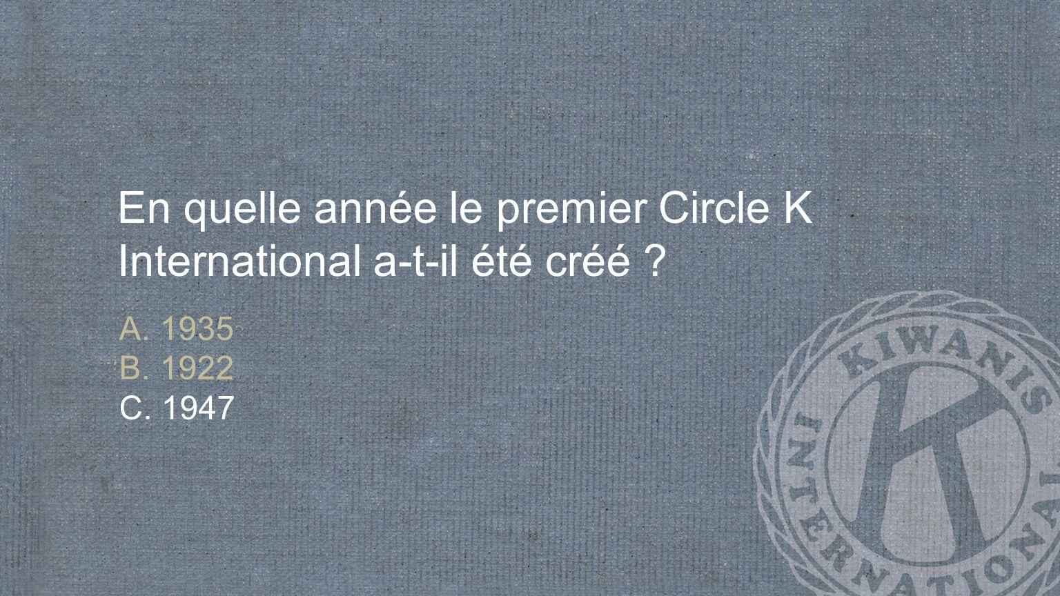 En quelle année le premier Circle K International a-t-il été créé A. 1935 B. 1922 C. 1947