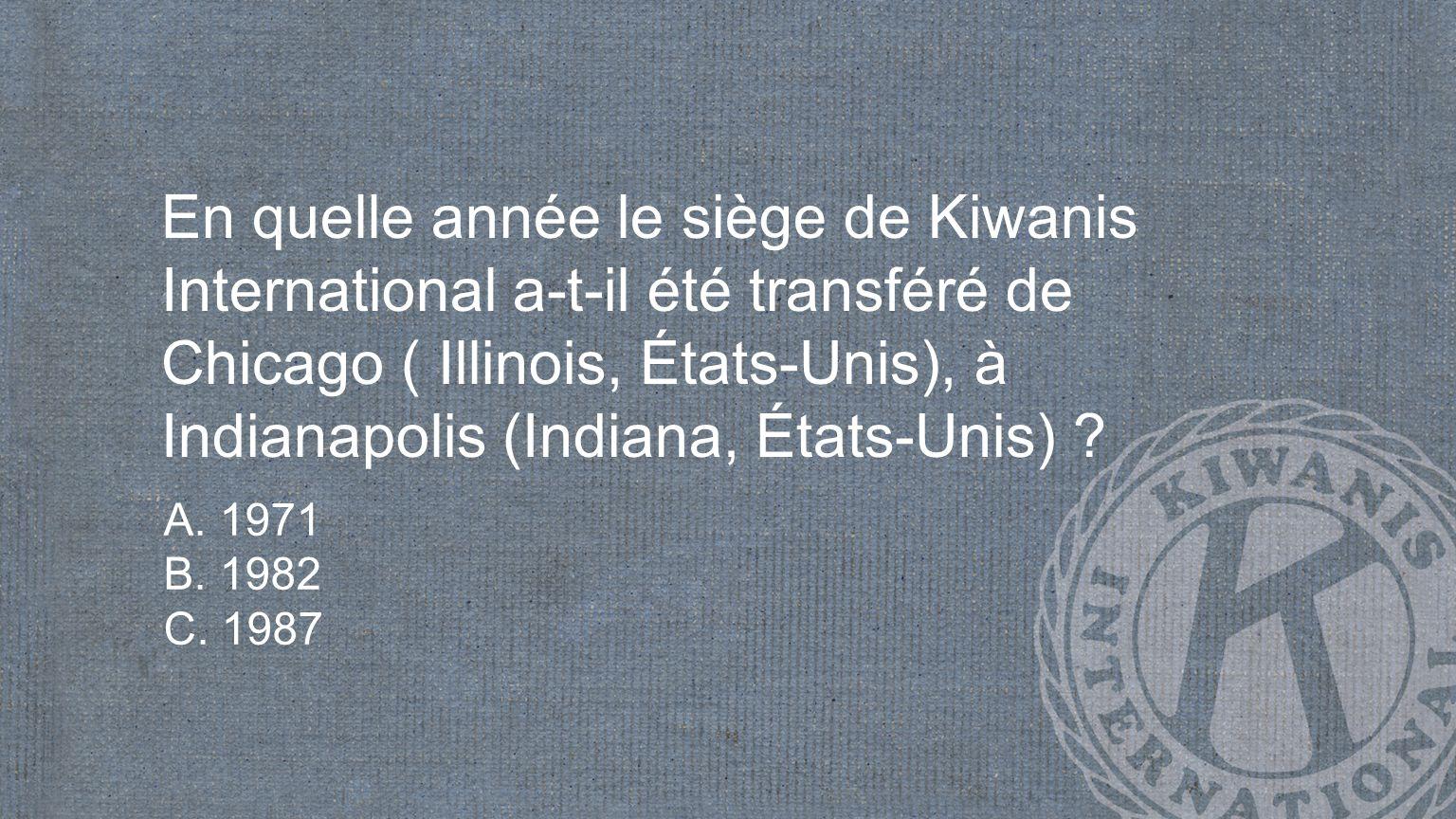En quelle année le siège de Kiwanis International a-t-il été transféré de Chicago ( Illinois, États-Unis), à Indianapolis (Indiana, États-Unis) .