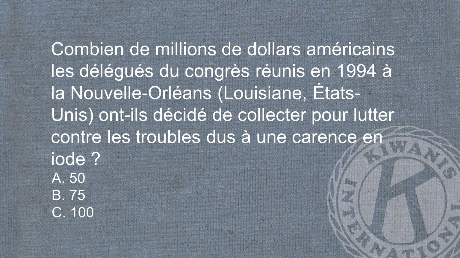 Combien de millions de dollars américains les délégués du congrès réunis en 1994 à la Nouvelle-Orléans (Louisiane, États- Unis) ont-ils décidé de collecter pour lutter contre les troubles dus à une carence en iode .