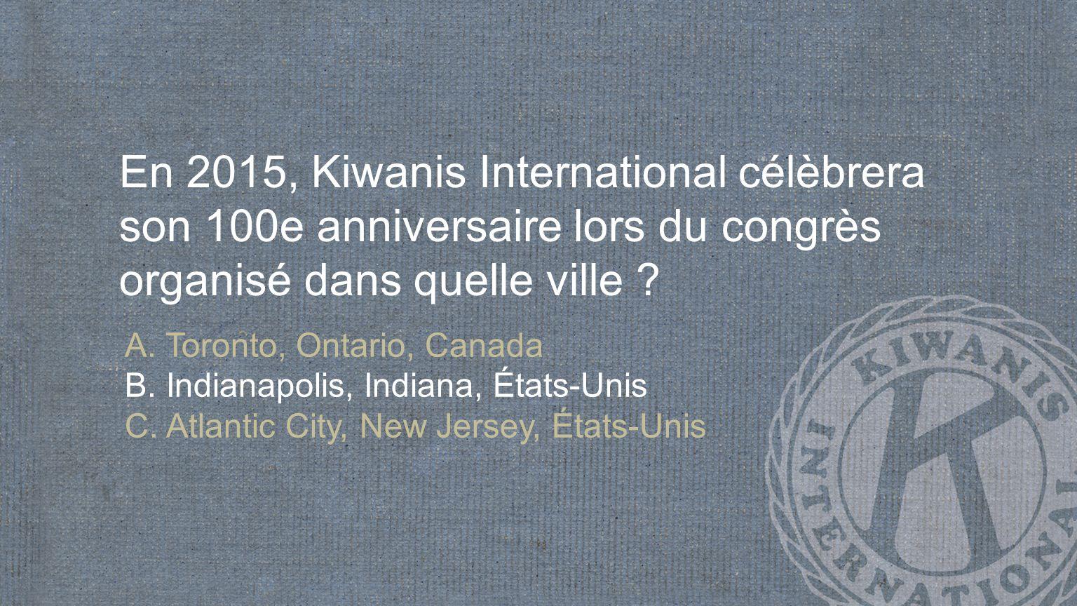 En 2015, Kiwanis International célèbrera son 100e anniversaire lors du congrès organisé dans quelle ville .