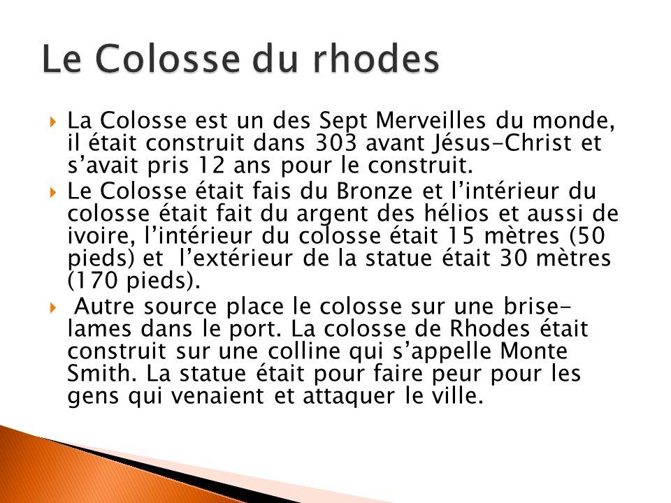La Colosse est un des Sept Merveilles du monde, il était construit dans 303 avant Jésus-Christ et savait pris 12 ans pour le construit. Le Colosse éta