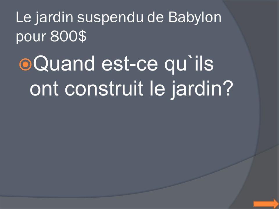 Le jardin suspendu de Babylon pour 800$ Quand est-ce qu`ils ont construit le jardin?