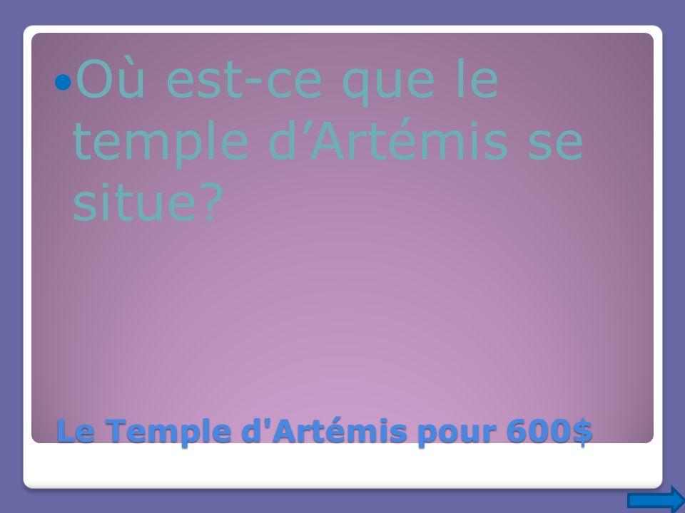 Le Temple d'Artémis pour 600$ Le Temple d'Artémis pour 600$ Où est-ce que le temple dArtémis se situe?