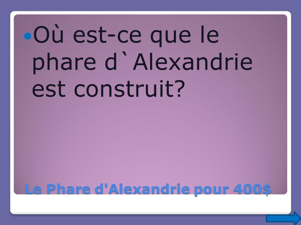 Le Phare d'Alexandrie pour 400$ Le Phare d'Alexandrie pour 400$ Où est-ce que le phare d`Alexandrie est construit?