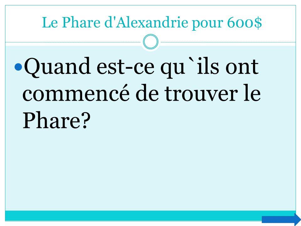 Le Phare d'Alexandrie pour 600$ Quand est-ce qu`ils ont commencé de trouver le Phare?