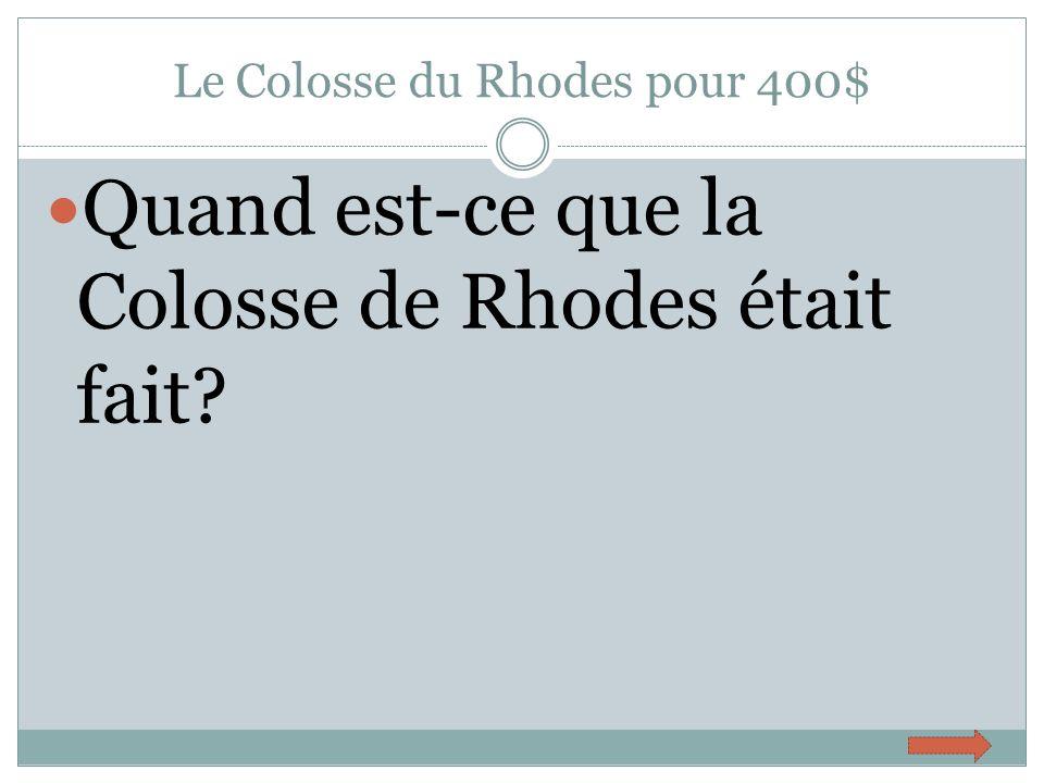 Le Colosse du Rhodes pour 400$ Quand est-ce que la Colosse de Rhodes était fait?