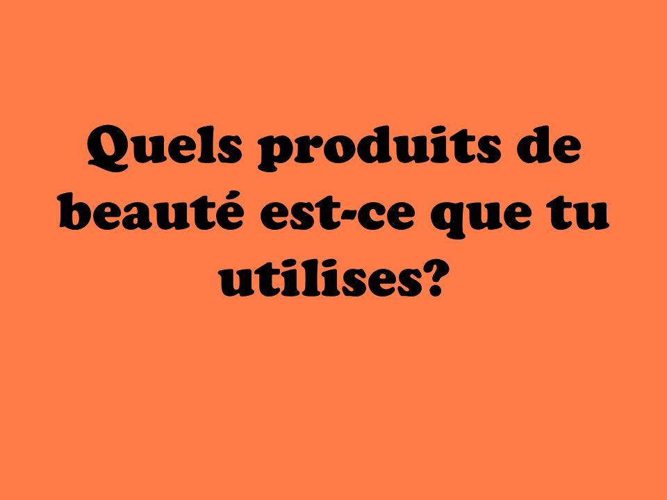 Quels produits de beauté est-ce que tu utilises?