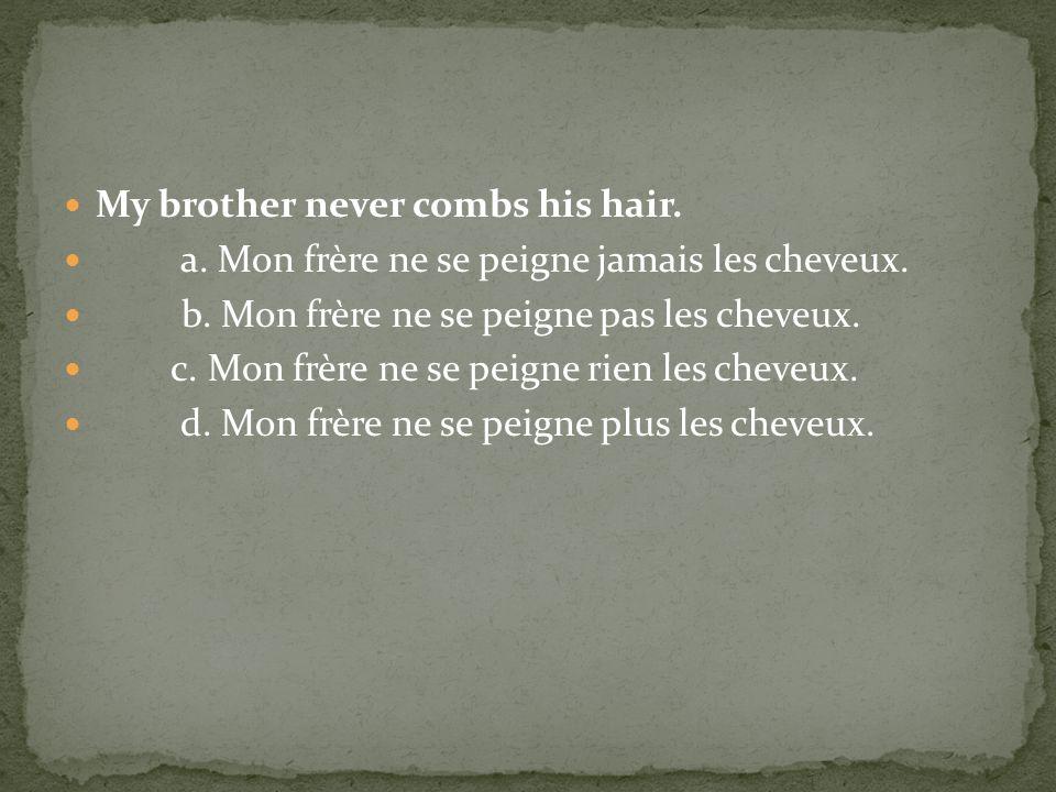 My brother never combs his hair. a. Mon frère ne se peigne jamais les cheveux. b. Mon frère ne se peigne pas les cheveux. c. Mon frère ne se peigne ri