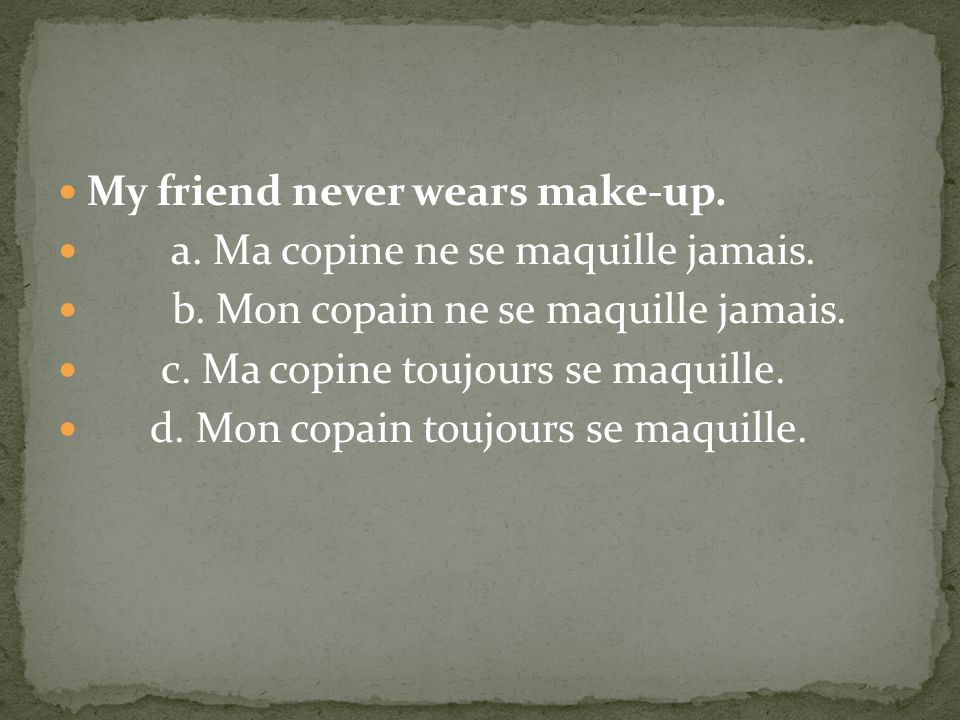 My friend never wears make-up.a. Ma copine ne se maquille jamais.