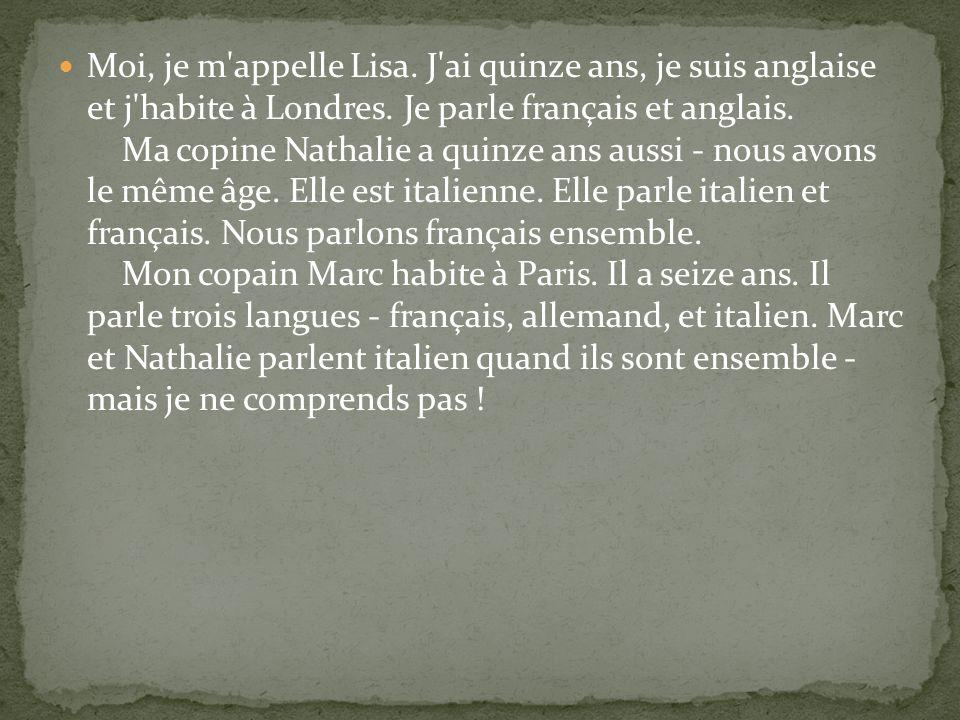 Moi, je m'appelle Lisa. J'ai quinze ans, je suis anglaise et j'habite à Londres. Je parle français et anglais. Ma copine Nathalie a quinze ans aussi -