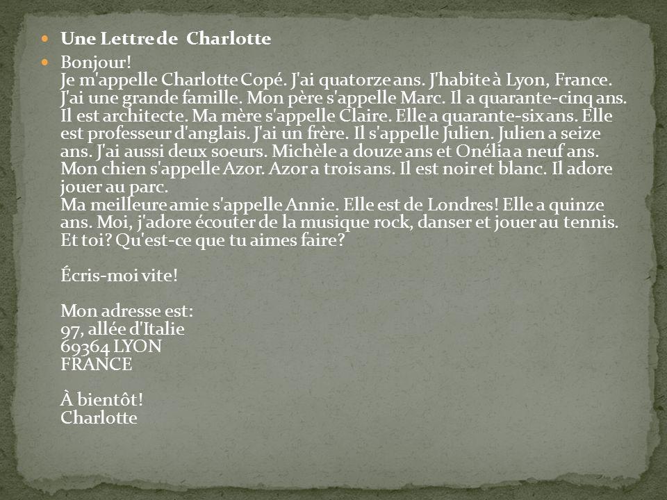 Une Lettre de Charlotte Bonjour! Je m'appelle Charlotte Copé. J'ai quatorze ans. J'habite à Lyon, France. J'ai une grande famille. Mon père s'appelle