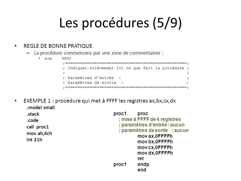 Les procédures (5/9) REGLE DE BONNE PRATIQUE – La procédure commencera par une zone de commentaires : nom PROC ;==================================================; ; Indiquer brièvement ici ce que fait la procédure ; ; ; Paramètres dentrée : ; ; Paramètres de sortie : ; ;==================================================; EXEMPLE 1 : procédure qui met à FFFF les registres ax,bx,cx,dx.model small.stack.code call proc1 mov ah,4ch int 21h proc1proc ; mise à FFFF de 4 registres ; paramètres dentrée : aucun ; paramètres de sortie : aucun mov ax,0FFFFh mov bx,0FFFFh mov cx,0FFFFh mov dx,0FFFFh ret proc1 endp end