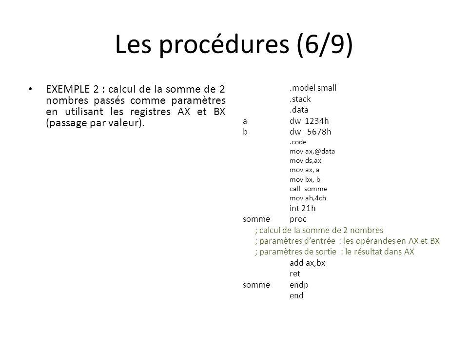 Les procédures (6/9) EXEMPLE 2 : calcul de la somme de 2 nombres passés comme paramètres en utilisant les registres AX et BX (passage par valeur)..model small.stack.data adw 1234h bdw 5678h.code mov ax,@data mov ds,ax mov ax, a mov bx, b call somme mov ah,4ch int 21h somme proc ; calcul de la somme de 2 nombres ; paramètres dentrée : les opérandes en AX et BX ; paramètres de sortie : le résultat dans AX add ax,bx ret sommeendp end