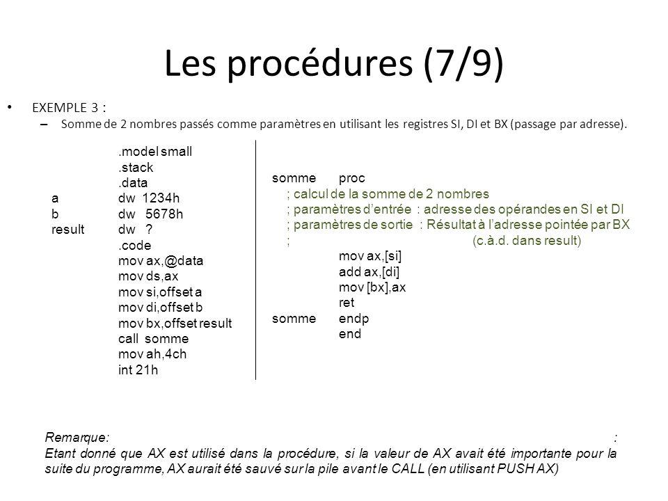 Les procédures (7/9) EXEMPLE 3 : – Somme de 2 nombres passés comme paramètres en utilisant les registres SI, DI et BX (passage par adresse)..model small.stack.data adw 1234h bdw 5678h resultdw ?.code mov ax,@data mov ds,ax mov si,offset a mov di,offset b mov bx,offset result call somme mov ah,4ch int 21h sommeproc ; calcul de la somme de 2 nombres ; paramètres dentrée : adresse des opérandes en SI et DI ; paramètres de sortie : Résultat à ladresse pointée par BX ;(c.à.d.