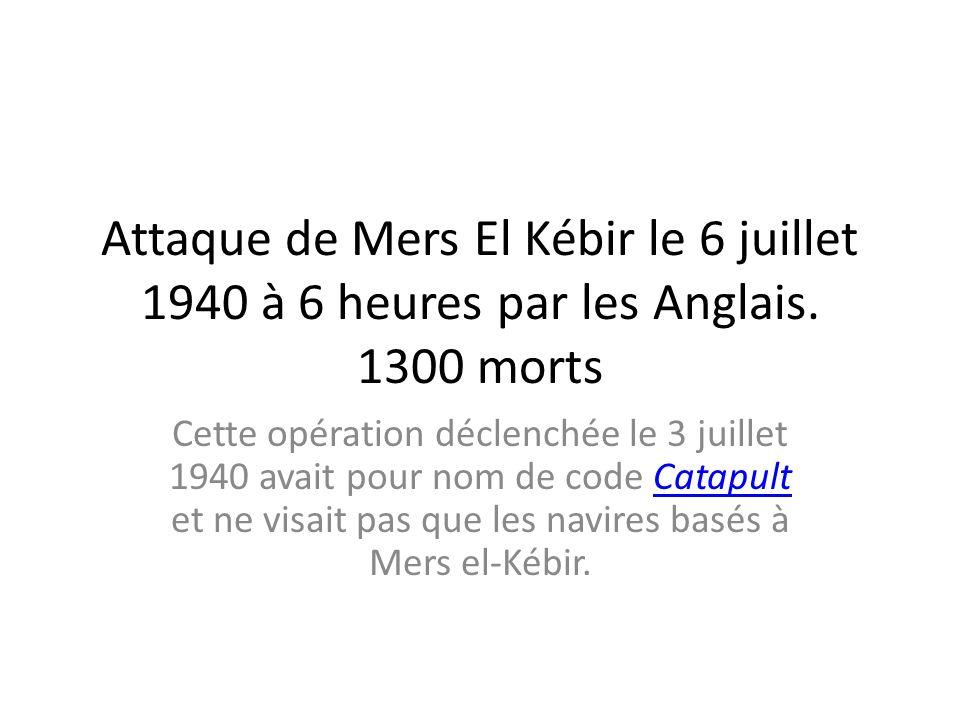 Attaque de Mers El Kébir le 6 juillet 1940 à 6 heures par les Anglais. 1300 morts Cette opération déclenchée le 3 juillet 1940 avait pour nom de code