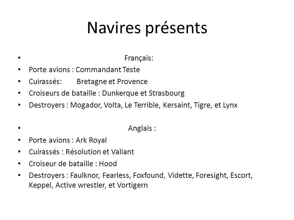 Navires présents Français: Porte avions : Commandant Teste Cuirassés: Bretagne et Provence Croiseurs de bataille : Dunkerque et Strasbourg Destroyers