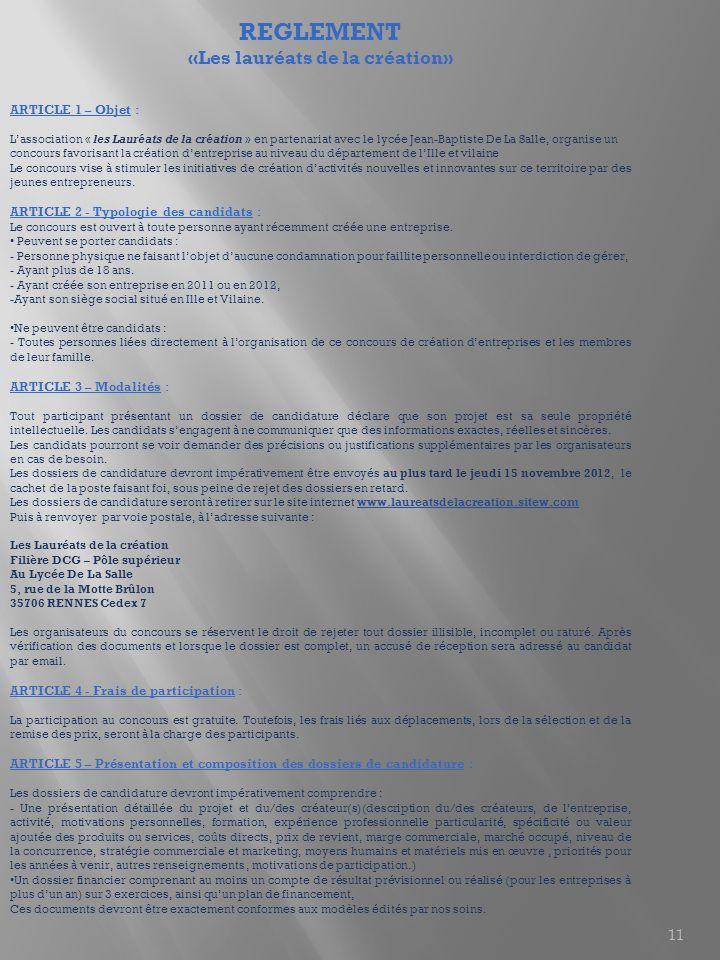 11 REGLEMENT «Les lauréats de la création» ARTICLE 1 – Objet : Lassociation « les Lauréats de la création » en partenariat avec le lycée Jean-Baptiste De La Salle, organise un concours favorisant la création dentreprise au niveau du département de lIlle et vilaine Le concours vise à stimuler les initiatives de création dactivités nouvelles et innovantes sur ce territoire par des jeunes entrepreneurs.
