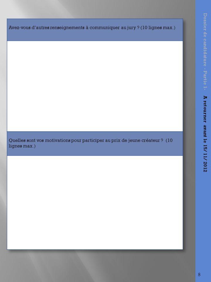 A envoyer : Ce document de candidature dûment rempli; à retirer sur le site internet www.laureatsdelacreation.sitew.com Le dossier financier comprenant le tableau des investissements et financements et un compte de résultat prévisionnel sur trois ans; Un extrait K-Bis, un D1 ou un extrait SIREN selon si vous êtes inscrit à la chambre de commerce ou de métiers ; Lacceptation du règlement du concours «Les lauréats de la création» signé (dernière page du règlement du concours / signature obligatoire) ; par voie postale à ladresse suivante : Les lauréats de la création Filière DCG-Pôle supérieur Au Lycée De La Salle 5, rue de la Motte Brûlon 35706 RENNES Cedex 7 Dossier de candidature - Partie 1- A retourner avant le 15/ 11/ 2012 nos coordonnées : Laureatsdelacreation@yahoo.fr BOUVIER Alicia : 06.47.59.80.09 CHEVE Rébécca : 06.20.30.47.12 9