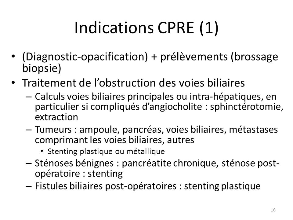 Indications CPRE (1) (Diagnostic-opacification) + prélèvements (brossage biopsie) Traitement de lobstruction des voies biliaires – Calculs voies bilia
